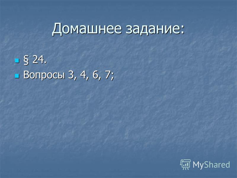 Домашнее задание: § 24. § 24. Вопросы 3, 4, 6, 7; Вопросы 3, 4, 6, 7;