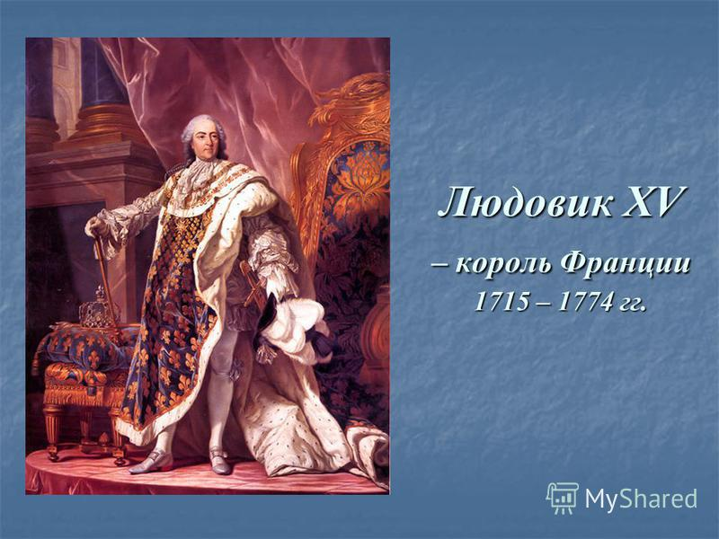 Людовик XV – король Франции 1715 – 1774 гг.