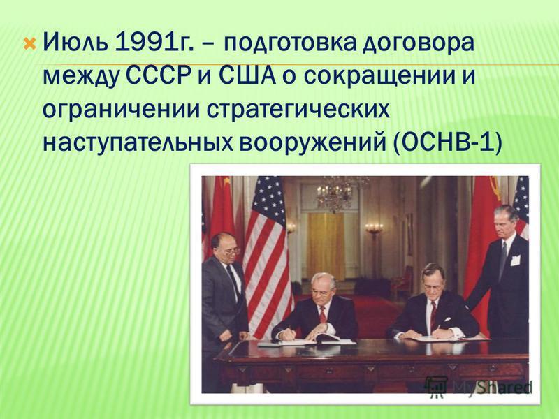 Июль 1991 г. – подготовка договора между СССР и США о сокращении и ограничении стратегических наступательных вооружений (ОСНВ-1)