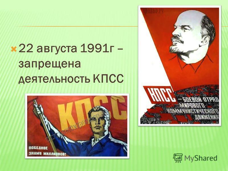 22 августа 1991 г – запрещена деятельность КПСС