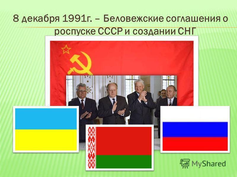 8 декабря 1991 г. – Беловежские соглашения о роспуске СССР и создании СНГ