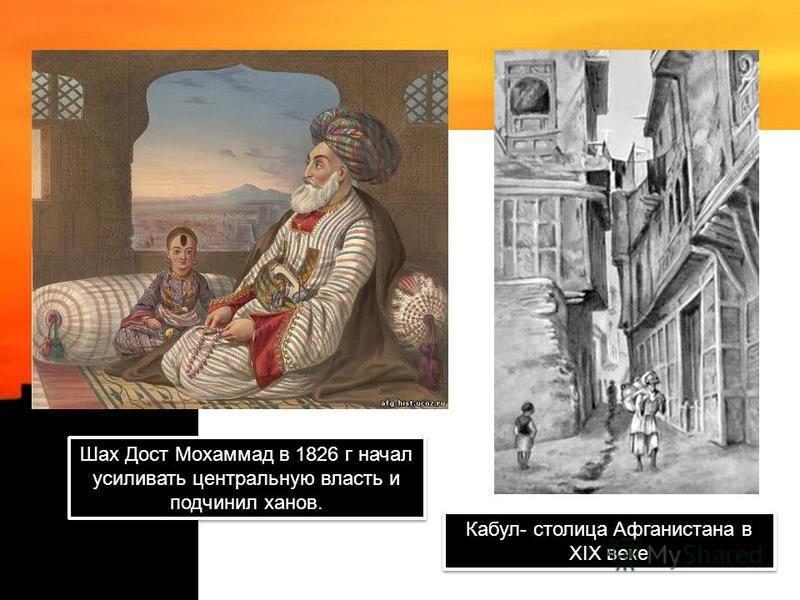 Шах Дост Мохаммад в 1826 г начал усиливать центральную власть и подчинил ханов. Кабул- столица Афганистана в XIX веке