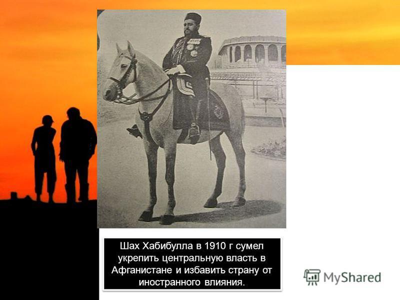 Шах Хабибулла в 1910 г сумел укрепить центральную власть в Афганистане и избавить страну от иностранного влияния.