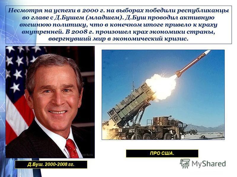 Несмотря на успехи в 2000 г. на выборах победили республиканцы во главе с Д.Бушем (младшем). Д.Буш проводил активную внешнюю политику, что в конечном итоге привело к краху внутренней. В 2008 г. произошел крах экономики страны, ввергнувший мир в эконо
