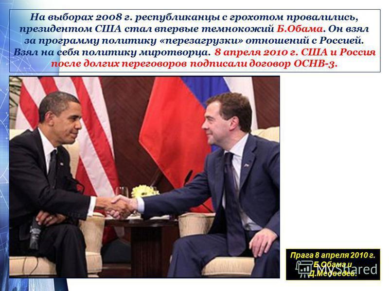 На выборах 2008 г. республиканцы с грохотом провалились, президентом США стал впервые темнокожий Б.Обама. Он взял за программу политику «перезагрузки» отношений с Россией. Взял на себя политику миротворца. 8 апреля 2010 г. США и Россия после долгих п