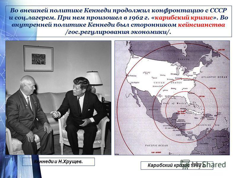 Во внешней политике Кеннеди продолжил конфронтацию с СССР и соц.лагерем. При нем произошел в 1962 г. «карибский кризис». Во внутренней политике Кеннеди был сторонником кейнсианства /гос.регулирования экономики/. Кеннеди и Н.Хрущев. Карибский кризис 1