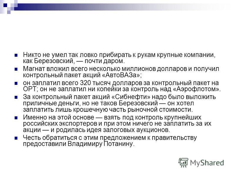 Никто не умел так ловко прибирать к рукам крупные компании, как Березовский, почти даром. Магнат вложил всего несколько миллионов долларов и получил контрольный пакет акций «Авто ВАЗа»; он заплатил всего 320 тысяч долларов за контрольный пакет на ОРТ