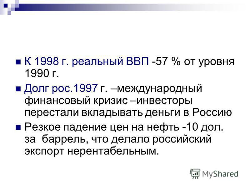 К 1998 г. реальный ВВП -57 % от уровня 1990 г. Долг рос.1997 г. –международный финансовый кризис –инвесторы перестали вкладывать деньги в Россию Резкое падение цен на нефть -10 дол. за баррель, что делало российский экспорт нерентабельным.