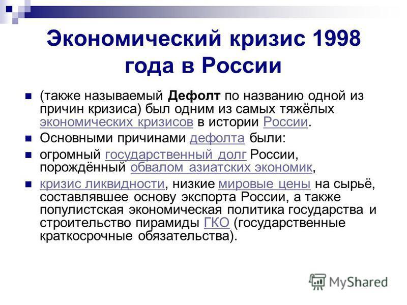 Экономический кризис 1998 года в России (также называемый Дефолт по названию одной из причин кризиса) был одним из самых тяжёлых экономических кризисов в истории России. экономических кризисов России Основными причинами дефолта были:дефолта огромный