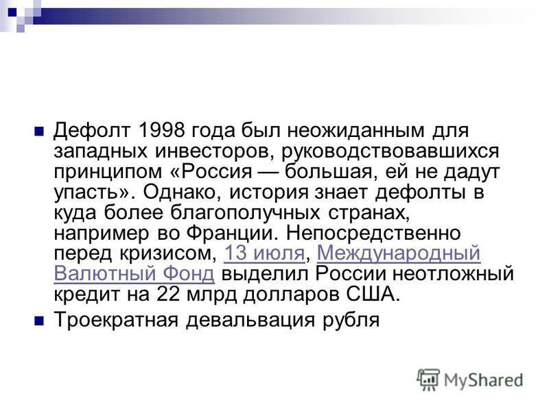 Дефолт 1998 года был неожиданным для западных инвесторов, руководствовавшихся принципом «Россия большая, ей не дадут упасть». Однако, история знает дефолты в куда более благополучных странах, например во Франции. Непосредственно перед кризисом, 13 ию