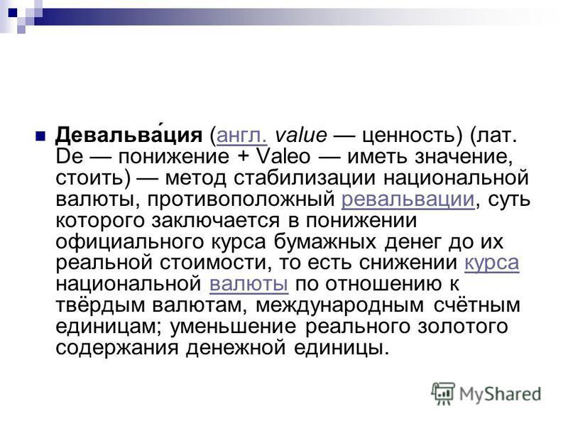 Девальва́ция (англ. value ценность) (лат. De понижение + Valeo иметь значение, стоить) метод стабилизации национальной валюты, противоположный ревальвации, суть которого заключается в понижении официального курса бумажных денег до их реальной стоимос