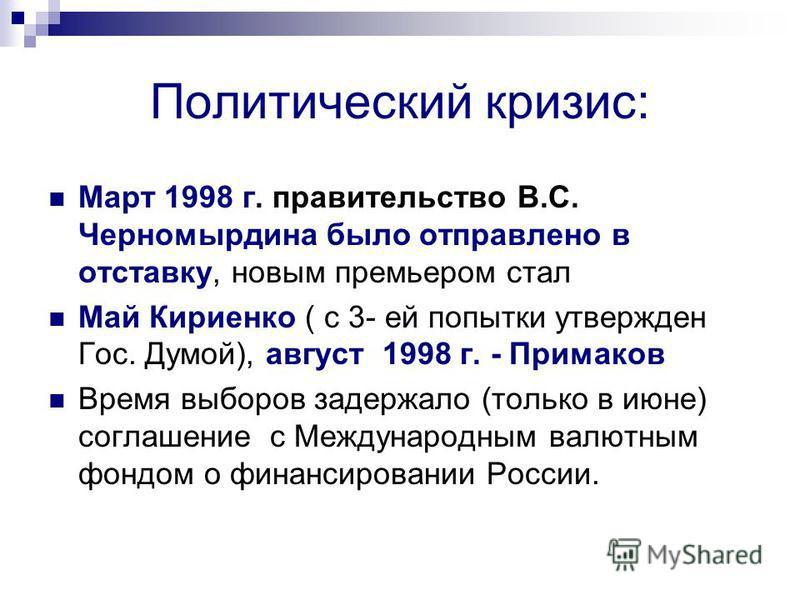Политический кризис: Март 1998 г. правительство В.С. Черномырдина было отправлено в отставку, новым премьером стал Май Кириенко ( с 3- ей попытки утвержден Гос. Думой), август 1998 г. - Примаков Время выборов задержало (только в июне) соглашение с Ме