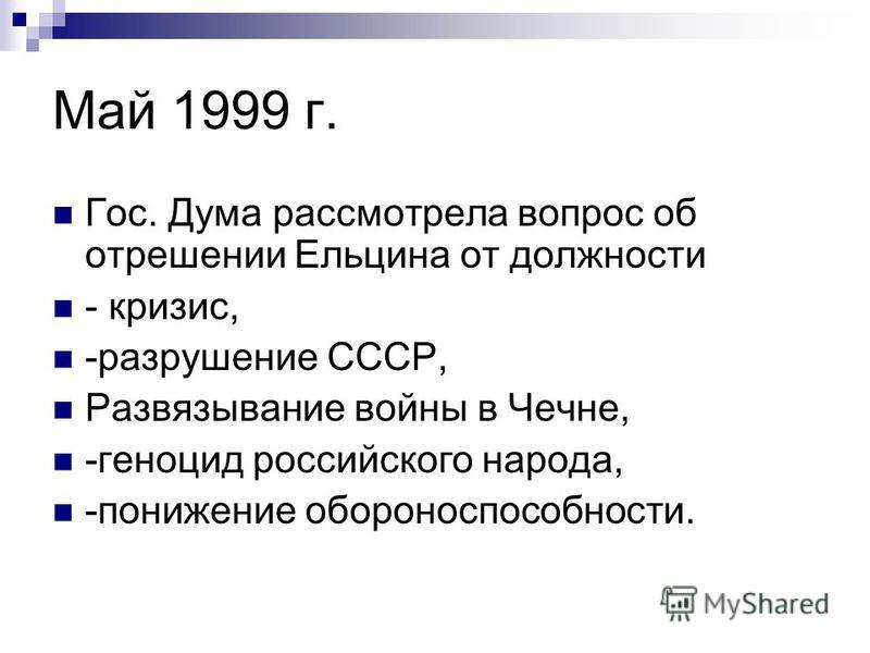 Май 1999 г. Гос. Дума рассмотрела вопрос об отрешении Ельцина от должности - кризис, -разрушение СССР, Развязывание войны в Чечне, -геноцид российского народа, -понижение обороноспособности.