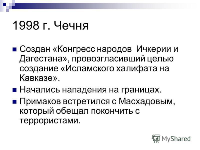 1998 г. Чечня Создан «Конгресс народов Ичкерии и Дагестана», провозгласивший целью создание «Исламского халифата на Кавказе». Начались нападения на границах. Примаков встретился с Масхадовым, который обещал покончить с террористами.