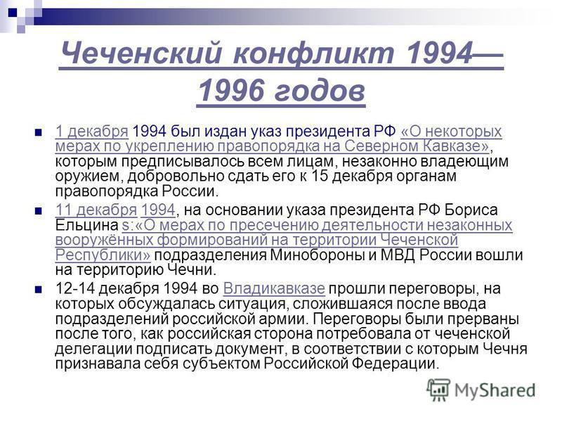 Чеченский конфликт 1994 1996 годов 1 декабря 1994 был издан указ президента РФ «О некоторых мерах по укреплению правопорядка на Северном Кавказе», которым предписывалось всем лицам, незаконно владеющим оружием, добровольно сдать его к 15 декабря орга