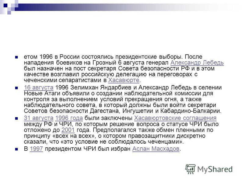 етом 1996 в России состоялись президентские выборы. После нападения боевиков на Грозный 6 августа генерал Александр Лебедь был назначен на пост секретаря Совета безопасности РФ и в этом качестве возглавил российскую делегацию на переговорах с чеченск