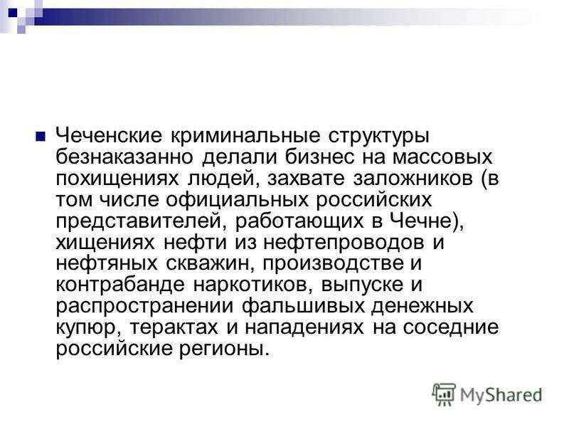 Чеченские криминальные структуры безнаказанно делали бизнес на массовых похищениях людей, захвате заложников (в том числе официальных российских представителей, работающих в Чечне), хищениях нефти из нефтепроводов и нефтяных скважин, производстве и к