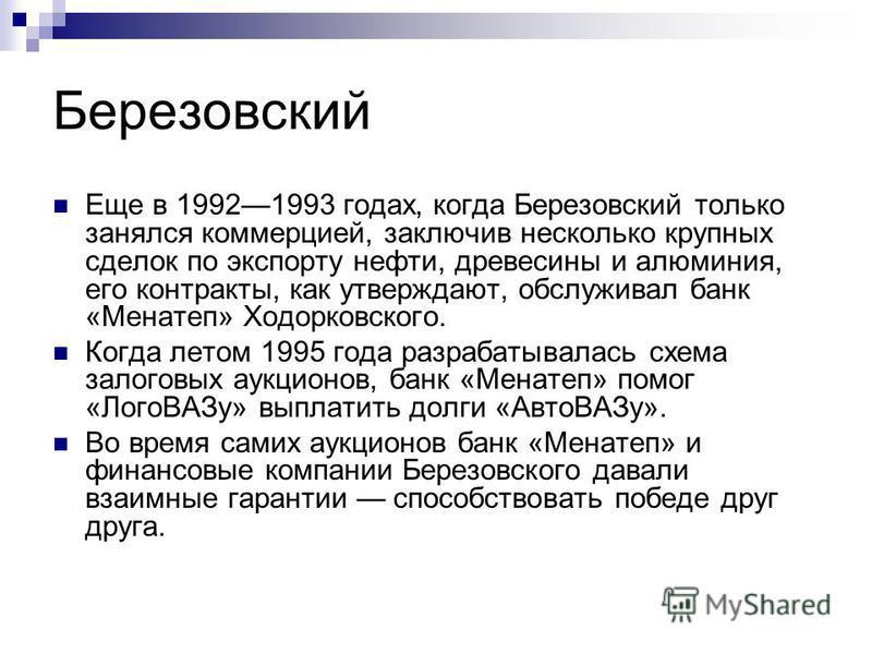 Березовский Еще в 19921993 годах, когда Березовский только занялся коммерцией, заключив несколько крупных сделок по экспорту нефти, древесины и алюминия, его контракты, как утверждают, обслуживал банк «Менатеп» Ходорковского. Когда летом 1995 года ра