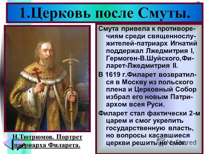 Меню Смута привела к противоречия м среди священнослужителей-патриарх Игнатий поддержал Лжедмитрия I, Гермоген-В.Шуйского,Фи- ларет-Лжедмитрия II. В 1619 г.Филарет возвратил- ся в Москву из польского плена и Церковный Собор избрал его новым Патри- ар