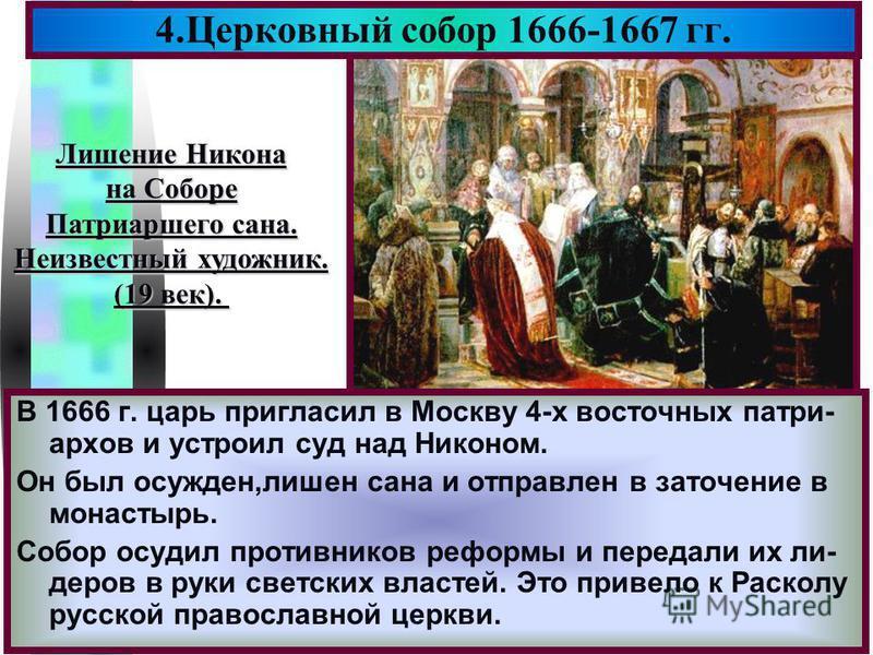 Меню В 1666 г. царь пригласил в Москву 4-х восточных патриархов и устроил суд над Никоном. Он был осужден,лишен сана и отправлен в заточение в монастырь. Собор осудил противников реформы и передали их ли- деров в руки светских властей. Это привело к