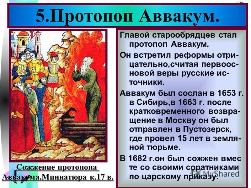 Меню Главой старообрядцев стал протопоп Аввакум. Он встретил реформы отрицательно,считая первоосновой веры русские источники. Аввакум был сослан в 1653 г. в Сибирь,в 1663 г. после кратковременного возвращение в Москву он был отправлен в Пустозерск, г