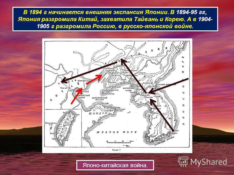 В 1894 г начинается внешняя экспансия Японии. В 1894-95 гг, Япония разгромила Китай, захватила Тайвань и Корею. А в 1904- 1905 г разгромила Россию, в русско-японской войне. Японо-китайская война.