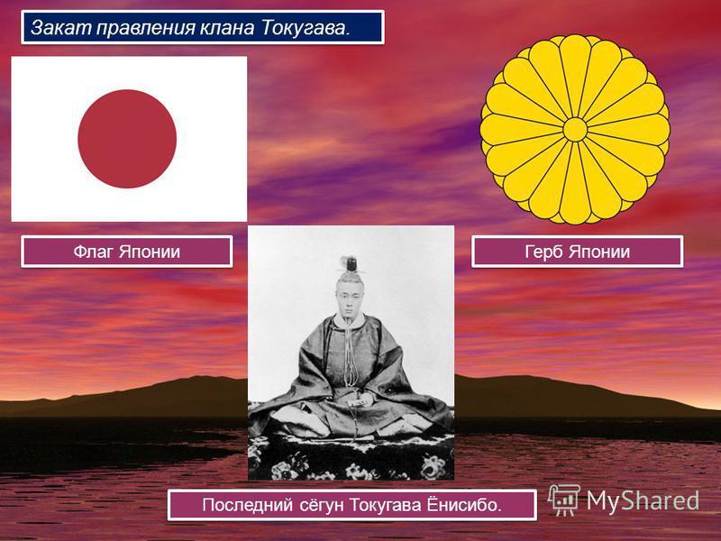 Флаг Японии Герб Японии Последний сёгун Токугава Ёнисибо. Закат правления клана Токугава.