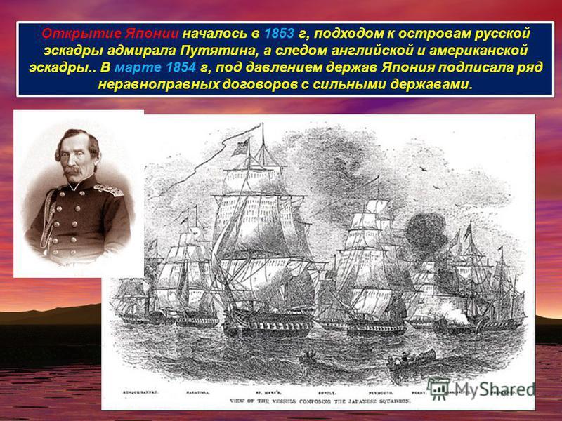 Открытие Японии началось в 1853 г, подходом к островам русской эскадры адмирала Путятина, а следом английской и американской эскадры.. В марте 1854 г, под давлением держав Япония подписала ряд неравноправных договоров с сильными державами.