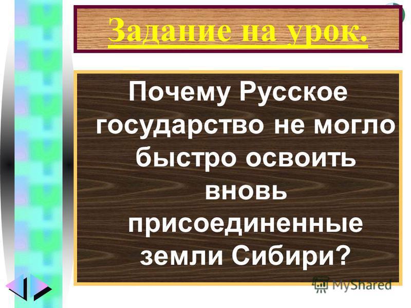 Меню Задание на урок. Почему Русское государство не могло быстро освоить вновь присоединенные земли Сибири?