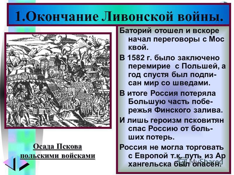 Меню Батоюрий отошел и вскоре начал переговоры с Мос квой. В 1582 г. было заключено перемирие с Польшей, а год спустя был подписан мир со шведами. В итоге Россия потеряла Большую часть побережья Финского залива. И лишь героизм псковитян спас Россию о