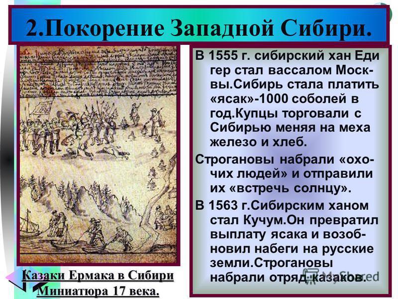 Меню В 1555 г. сибирский хан Еди гер стал вассалом Моск- вы.Сибирь стала платить «ясак»-1000 соболей в год.Купцы торговали с Сибирью меняя на меха железо и хлеб. Строгановы набрали «охочих людей» и отправили их «встречь солнцу». В 1563 г.Сибирским ха