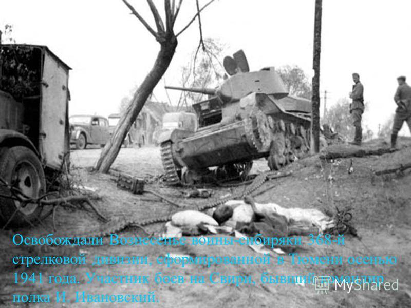 Освобождали Вознесенье воины-сибиряки 368-й стрелковой дивизии, сформированной в Тюмени осенью 1941 года. Участник боев на Свири, бывший командир полка И. Ивановский.