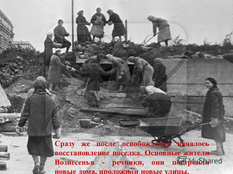 Сразу же после освобождения началось восстановление поселка. Основные жители Вознесенья - речники, они построили новые дома, проложили новые улицы.