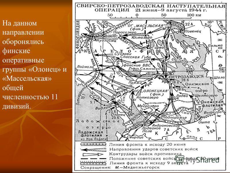 На данном направлении оборонялись финские оперативные группы «Олонец» и «Массельская» общей численностью 11 дивизий.