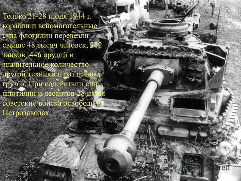 Только 21-28 июня 1944 г. корабли и вспомогательные суда флотилии перевезли свыше 48 тысяч человек, 212 танков, 446 орудий и значительное количество другой техники и различных грузов. При содействии сил флотилии и десантов 28 июня советские войска ос