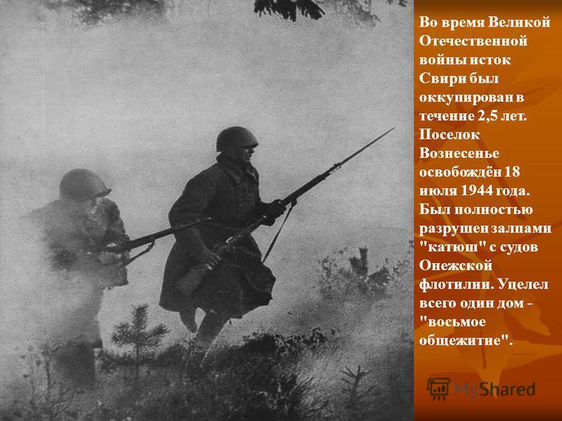 Во время Великой Отечественной войны исток Свири был оккупирован в течение 2,5 лет. Поселок Вознесенье освобождён 18 июля 1944 года. Был полностью разрушен залпами катюш с судов Онежской флотилии. Уцелел всего один дом - восьмое общежитие.