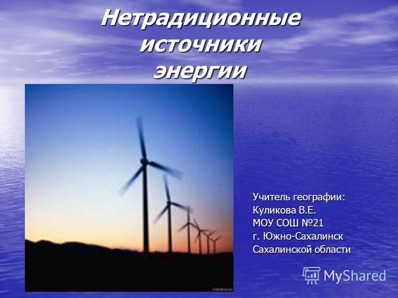 Нетрадиционные источники энергии Учитель географии: Куликова В.Е. МОУ СОШ 21 г. Южно-Сахалинск Сахалинской области