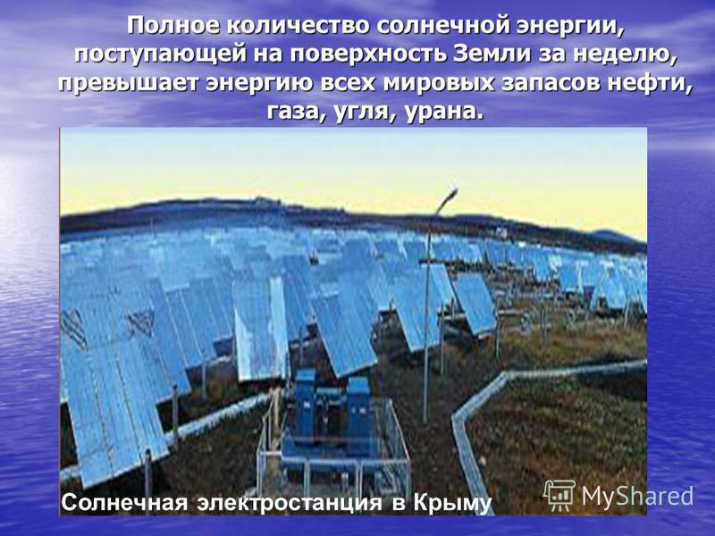Солнечная электростанция в Крыму Полное количество солнечной энергии, поступающей на поверхность Земли за неделю, превышает энергию всех мировых запасов нефти, газа, угля, урана.