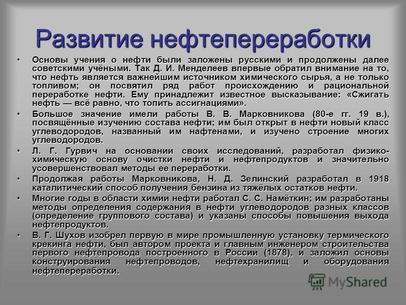 Развитие нефтепереработки Основы учения о нефти были заложены русскими и продолжены далее советскими учёными. Так Д. И. Менделеев впервые обратил внимание на то, что нефть является важнейшим источником химического сырья, а не только топливом; он посв