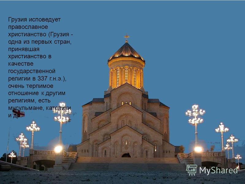 Грузия исповедует православное христианство (Грузия - одна из первых стран, принявшая христианство в качестве государственной религии в 337 г.н.э.), очень терпимое отношение к другим религиям, есть мусульмане, католики и др.