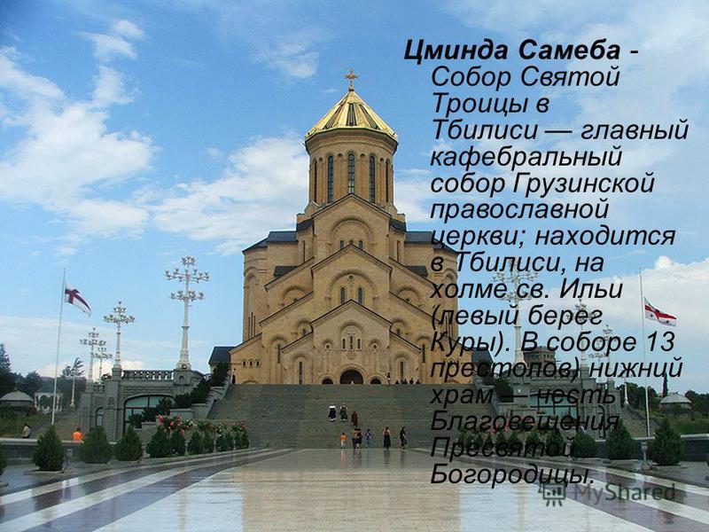 Цминда Самеба - Собор Святой Троицы в Тбилиси главный кафедральный собор Грузинской православной церкви; находится в Тбилиси, на холме св. Ильи (левый берег Куры). В соборе 13 престолов) нижний храм честь Благовещения Пресвятой Богородицы.