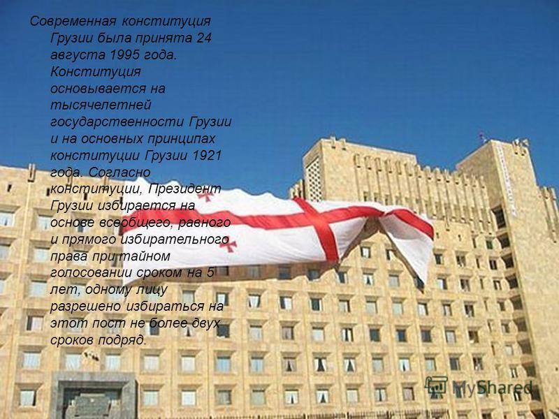 Современная конституция Грузии была принята 24 августа 1995 года. Конституция основывается на тысячелетней государственности Грузии и на основных принципах конституции Грузии 1921 года. Согласно конституции, Президент Грузии избирается на основе всео