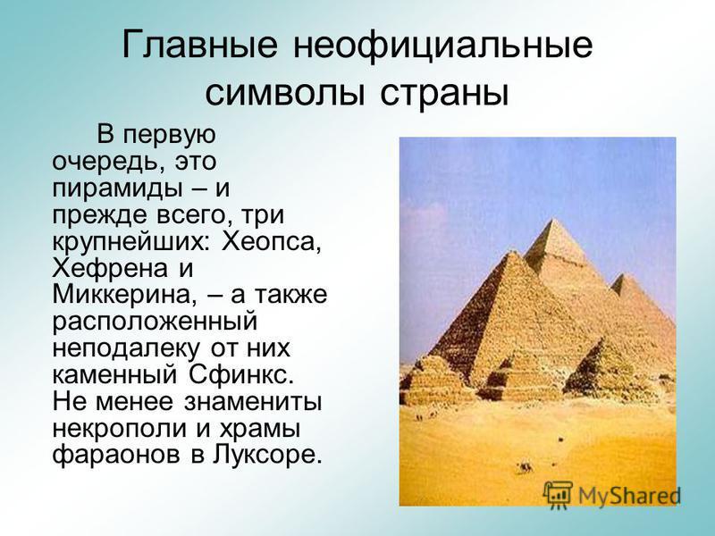 Главные неофициальные символы страны В первую очередь, это пирамиды – и прежде всего, три крупнейших: Хеопса, Хефрена и Миккерина, – а также расположенный неподалеку от них каменный Сфинкс. Не менее знамениты некрополи и храмы фараонов в Луксоре.