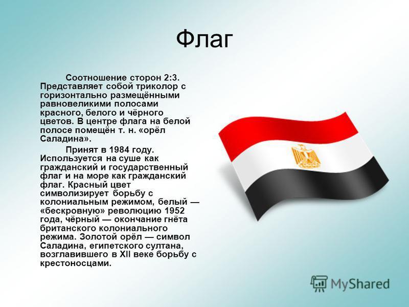 Флаг Соотношение сторон 2:3. Представляет собой триколор с горизонтально размещёнными равновеликими полосами красного, белого и чёрного цветов. В центре флага на белой полосе помещён т. н. «орёл Саладина». Принят в 1984 году. Используется на суше как