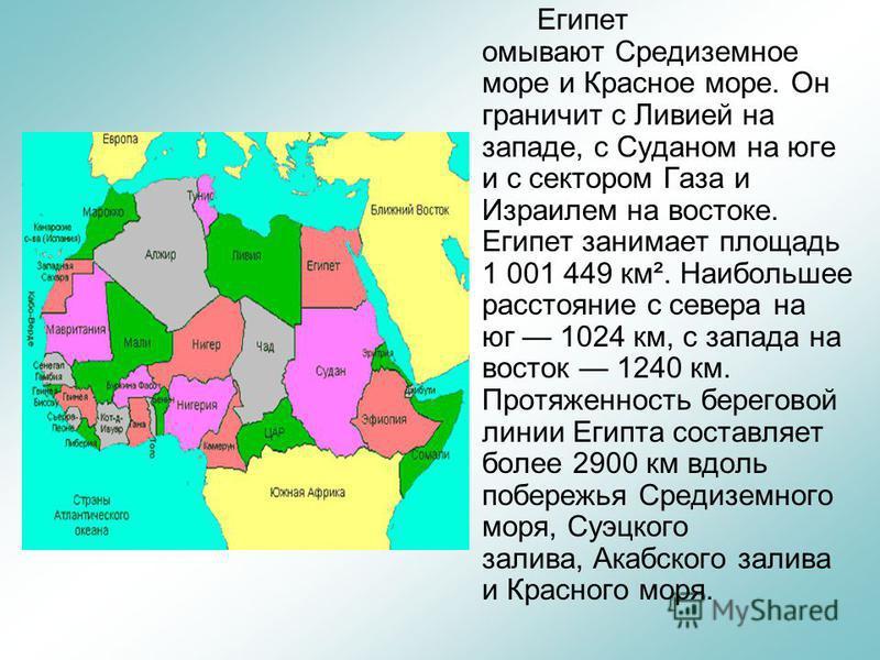 Египет омывают Средиземное море и Красное море. Он граничит с Ливией на западе, с Суданом на юге и с сектором Газа и Израилем на востоке. Египет занимает площадь 1 001 449 км². Наибольшее расстояние с севера на юг 1024 км, с запада на восток 1240 км.