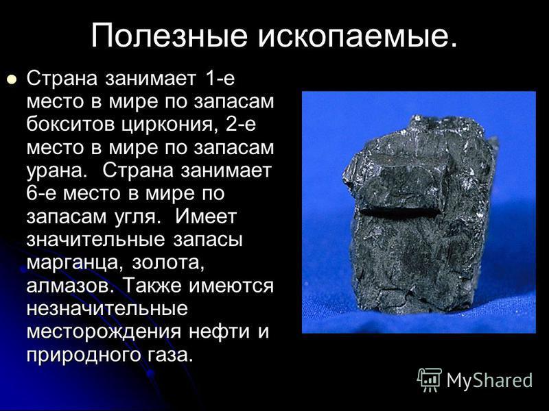 Полезные ископаемые. Страна занимает 1-е место в мире по запасам бокситов циркония, 2-е место в мире по запасам урана. Страна занимает 6-е место в мире по запасам угля. Имеет значительные запасы марганца, золота, алмазов. Также имеются незначительные