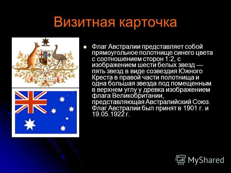Визитная карточка Флаг Австралии представляет собой прямоугольное полотнище синего цвета с соотношением сторон 1:2, с изображением шести белых звезд пять звезд в виде созвездия Южного Креста в правой части полотнища и одна большая звезда под помещенн