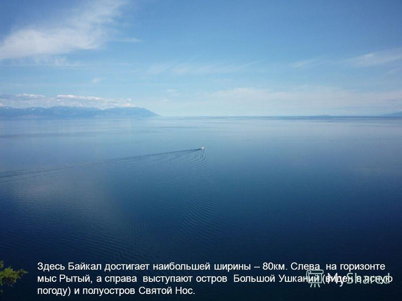 Здесь Байкал достигает наибольшей ширины – 80 км. Слева на горизонте мыс Рытый, а справа выступают остров Большой Ушканий (виден в ясную погоду) и полуостров Святой Нос.