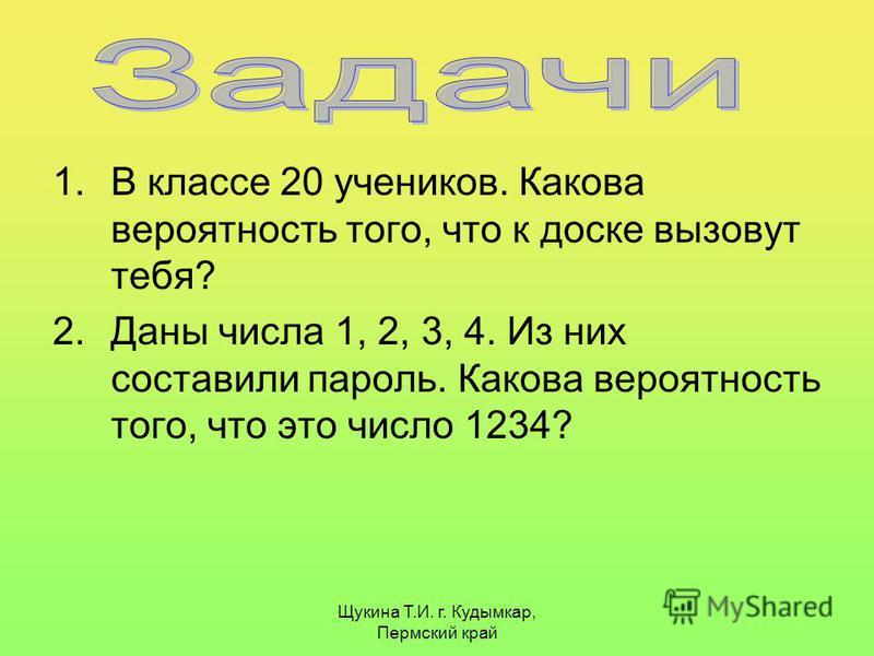 Щукина Т.И. г. Кудымкар, Пермский край 1. В классе 20 учеников. Какова вероятность того, что к доске вызовут тебя? 2. Даны числа 1, 2, 3, 4. Из них составили пароль. Какова вероятность того, что это число 1234?