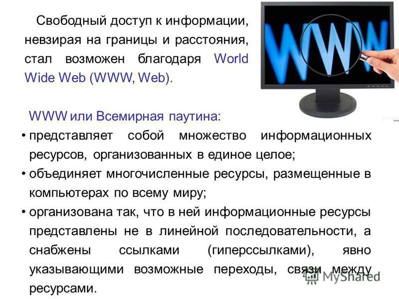 Свободный доступ к информации, невзирая на границы и расстояния, стал возможен благодаря World Wide Web (WWW, Web). WWW или Всемирная паутина: представляет собой множество информационных ресурсов, организованных в единое целое; объединяет многочислен